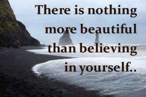 There is nothing more beautiful than believing in yourself